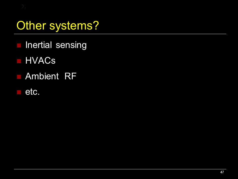 47 Other systems? Inertial sensing HVACs Ambient RF etc.