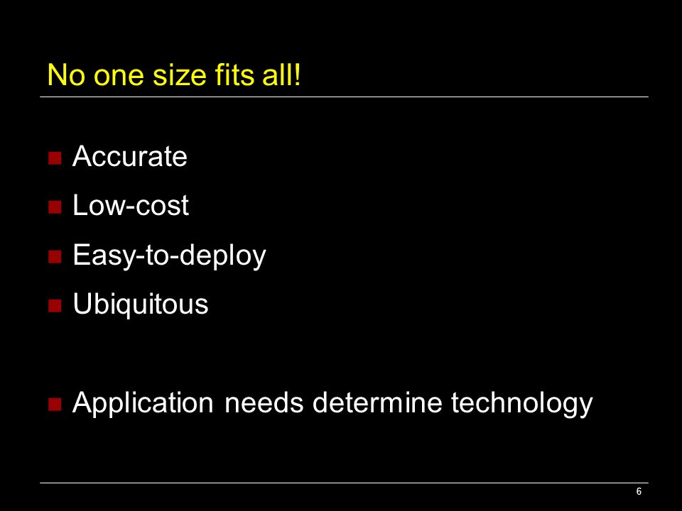 6 No one size fits all! Accurate Low-cost Easy-to-deploy Ubiquitous Application needs determine technology