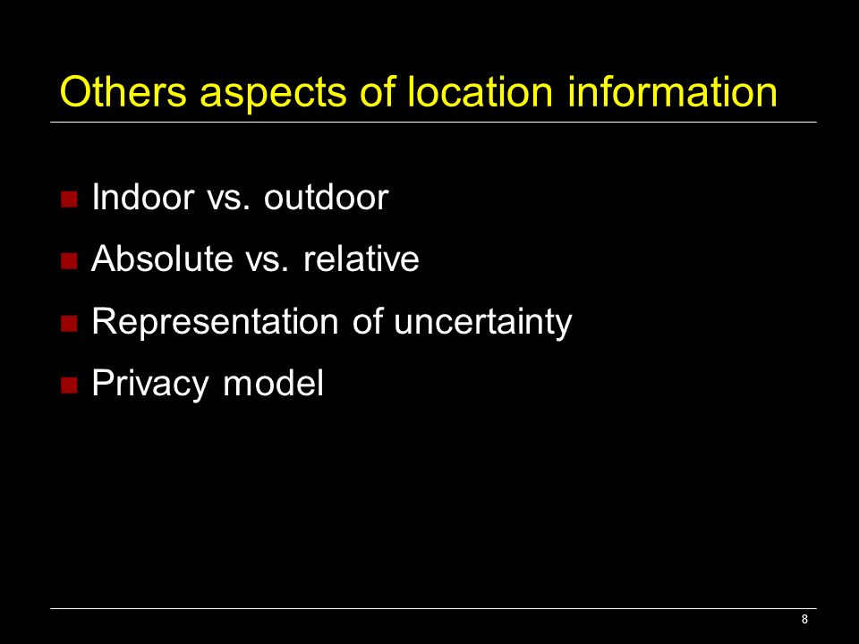 Others aspects of location information Indoor vs. outdoor Absolute vs. relative Representation of uncertainty Privacy model 8