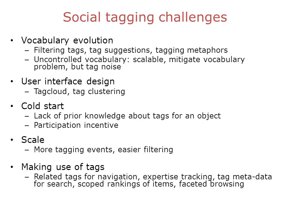 Social tagging challenges Vocabulary evolution – Filtering tags, tag suggestions, tagging metaphors – Uncontrolled vocabulary: scalable, mitigate vocabulary problem, but tag noise User interface design – Tagcloud, tag clustering Cold start – Lack of prior knowledge about tags for an object – Participation incentive Scale – More tagging events, easier filtering Making use of tags – Related tags for navigation, expertise tracking, tag meta-data for search, scoped rankings of items, faceted browsing