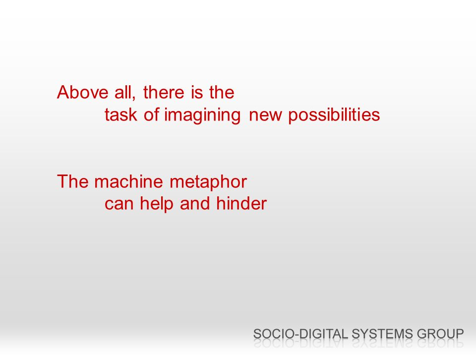 Above all, there is the task of imagining new possibilities The machine metaphor can help and hinder