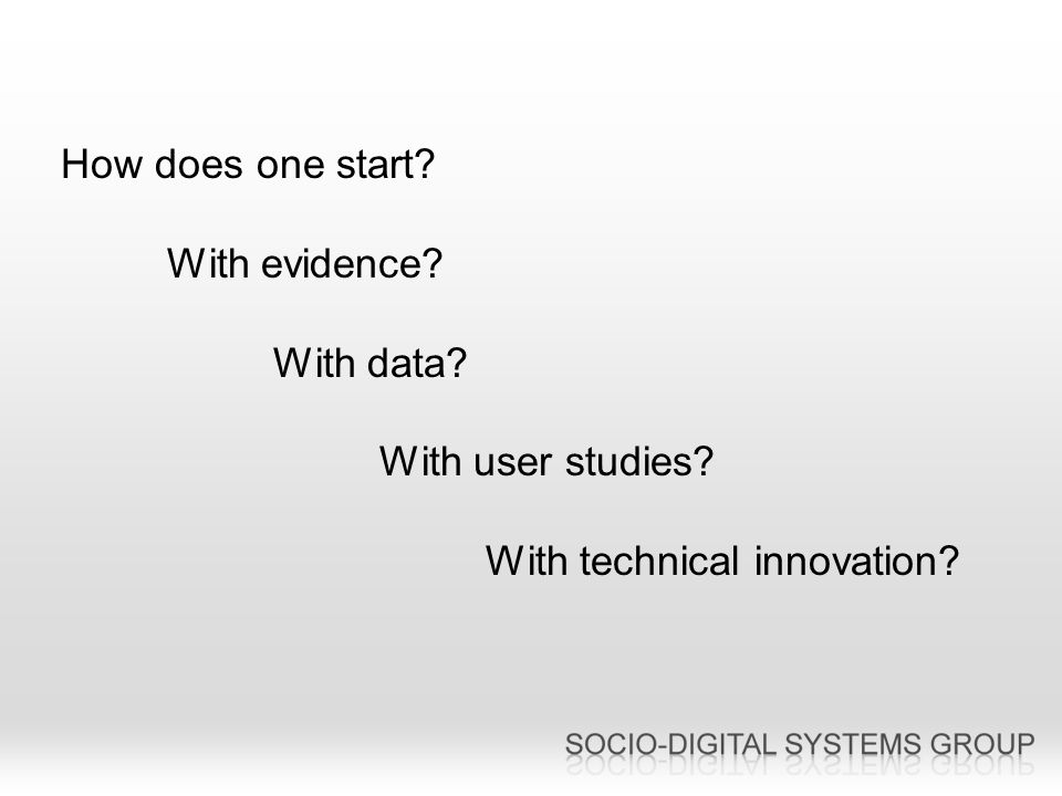 How does one start With evidence With data With user studies With technical innovation