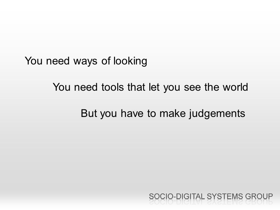 You need ways of looking You need tools that let you see the world But you have to make judgements