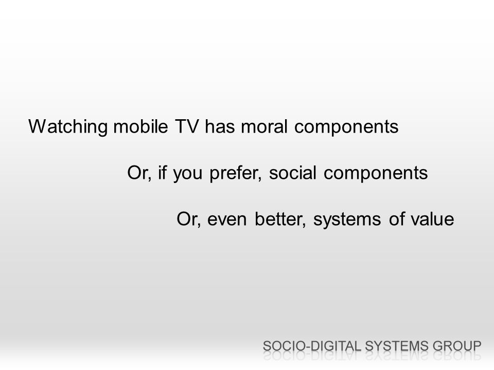 Watching mobile TV has moral components Or, if you prefer, social components Or, even better, systems of value
