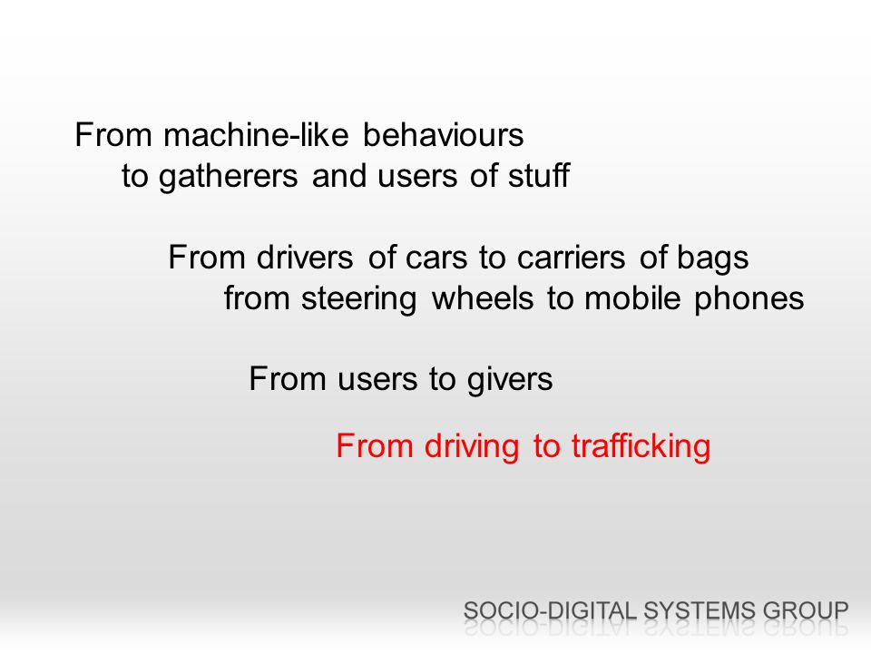 From machine-like behaviours to gatherers and users of stuff From drivers of cars to carriers of bags from steering wheels to mobile phones From users to givers From driving to trafficking