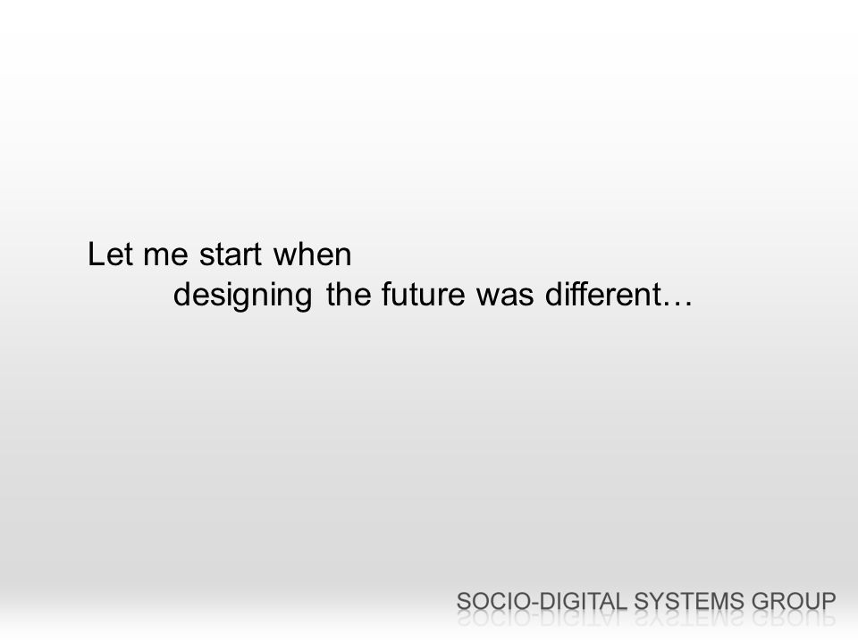 Let me start when designing the future was different…