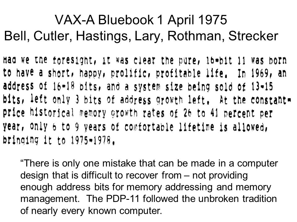 VAX-A Bluebook 1 April 1975 Bell, Cutler, Hastings, Lary, Rothman, Strecker There is only one mistake that can be made in a computer design that is difficult to recover from – not providing enough address bits for memory addressing and memory management.