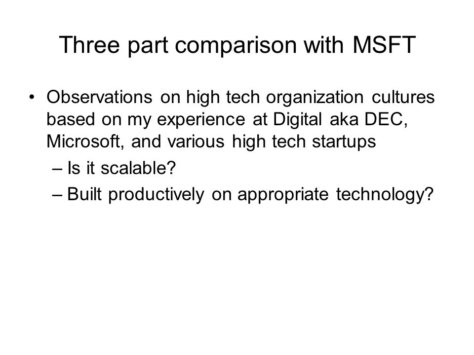 Three part comparison with MSFT Observations on high tech organization cultures based on my experience at Digital aka DEC, Microsoft, and various high tech startups –Is it scalable.