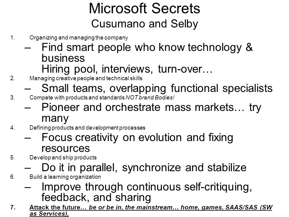 Microsoft Secrets Cusumano and Selby 1.Organizing and managing the company –Find smart people who know technology & business Hiring pool, interviews, turn-over… 2.Managing creative people and technical skills –Small teams, overlapping functional specialists 3.Compete with products and standards NOT brand Bodies.