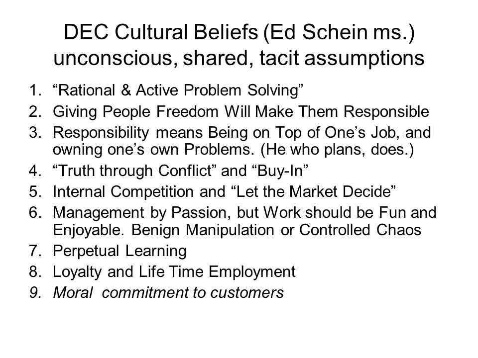 DEC Cultural Beliefs (Ed Schein ms.) unconscious, shared, tacit assumptions 1.Rational & Active Problem Solving 2.Giving People Freedom Will Make Them Responsible 3.Responsibility means Being on Top of Ones Job, and owning ones own Problems.