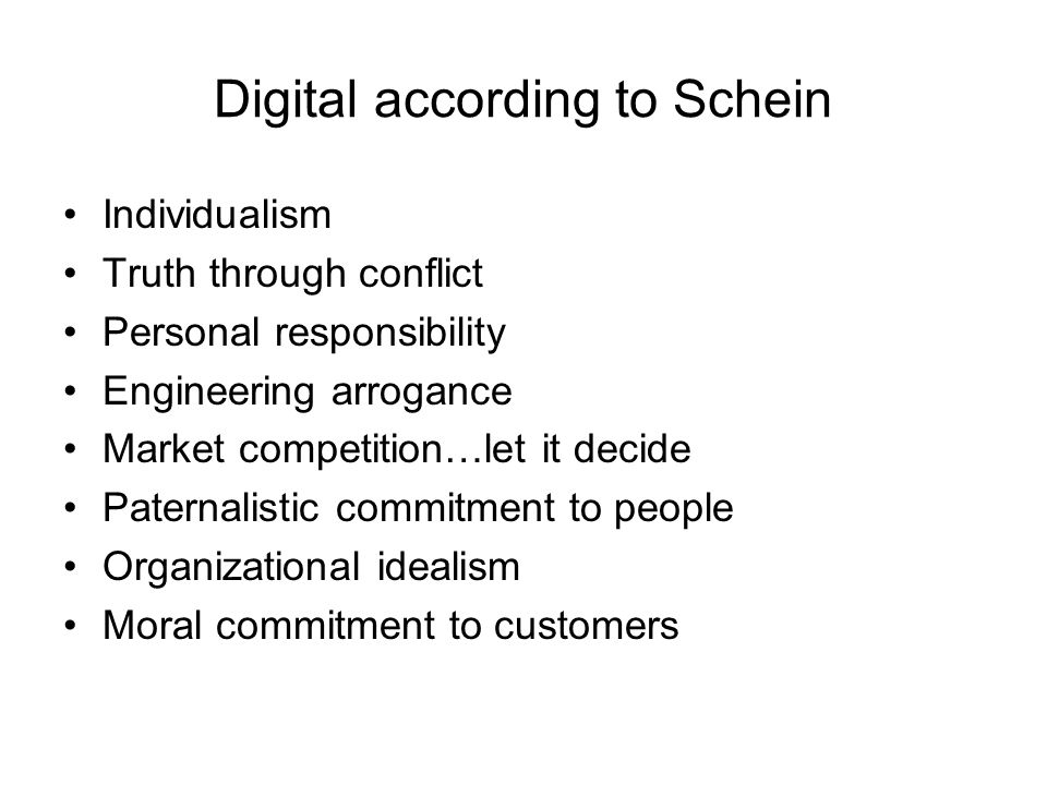 Digital according to Schein Individualism Truth through conflict Personal responsibility Engineering arrogance Market competition…let it decide Paternalistic commitment to people Organizational idealism Moral commitment to customers