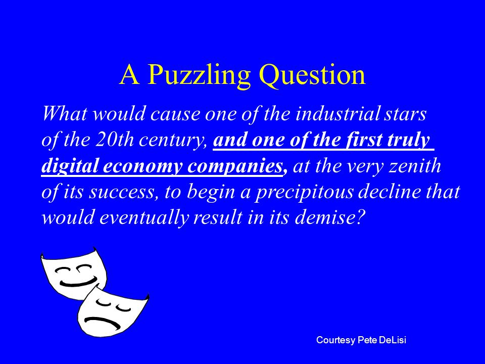A Puzzling Question What would cause one of the industrial stars of the 20th century, and one of the first truly digital economy companies, at the ver