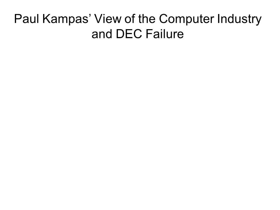 Paul Kampas View of the Computer Industry and DEC Failure
