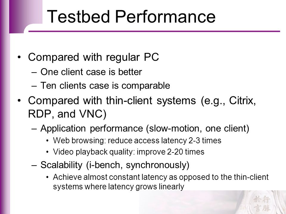 Testbed Performance Compared with regular PC –One client case is better –Ten clients case is comparable Compared with thin-client systems (e.g., Citri