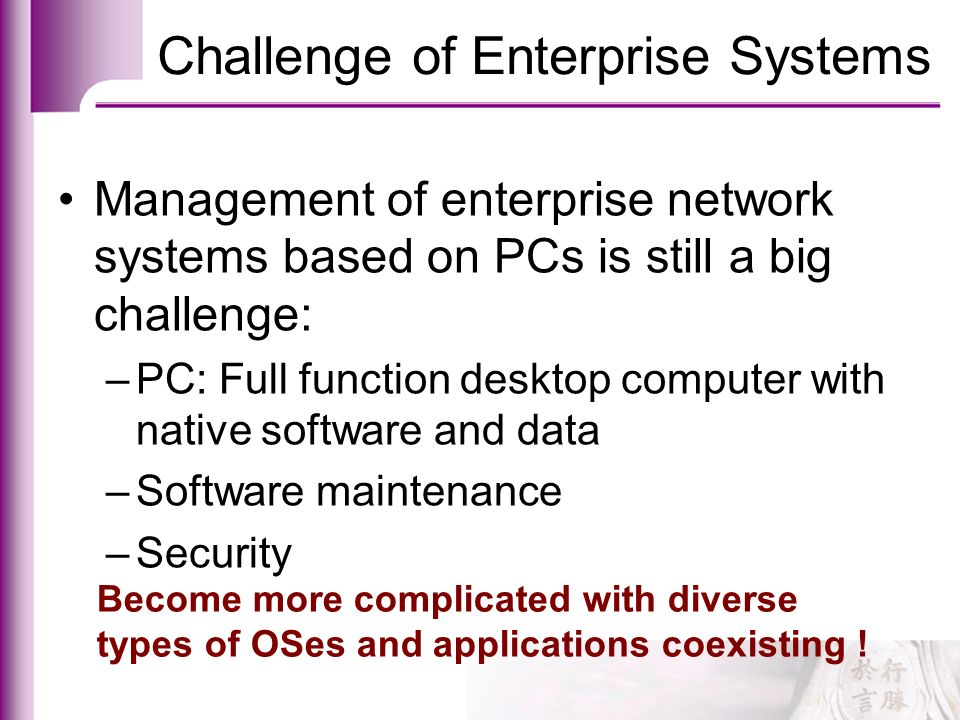 Challenge of Enterprise Systems Management of enterprise network systems based on PCs is still a big challenge: –PC: Full function desktop computer wi