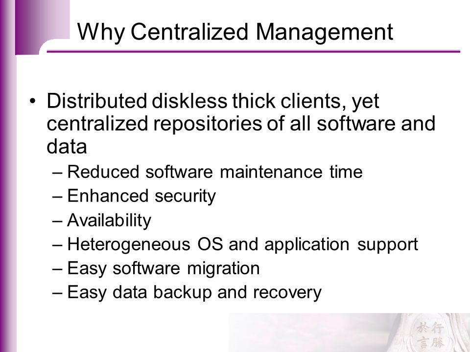 Why Centralized Management Distributed diskless thick clients, yet centralized repositories of all software and data –Reduced software maintenance tim