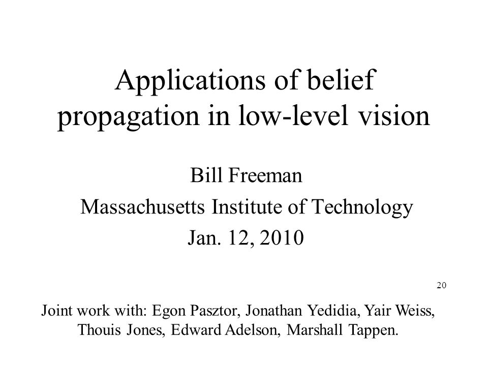20 Applications of belief propagation in low-level vision Bill Freeman Massachusetts Institute of Technology Jan. 12, 2010 Joint work with: Egon Paszt