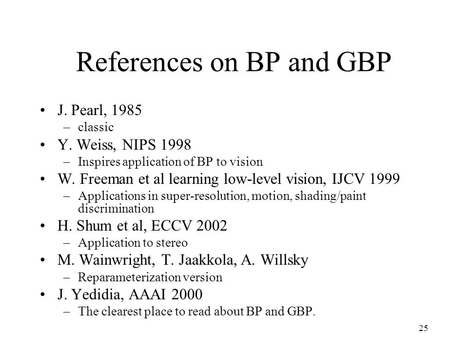 25 References on BP and GBP J. Pearl, 1985 –classic Y. Weiss, NIPS 1998 –Inspires application of BP to vision W. Freeman et al learning low-level visi