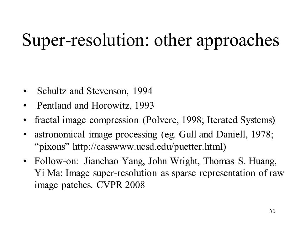 30 Super-resolution: other approaches Schultz and Stevenson, 1994 Pentland and Horowitz, 1993 fractal image compression (Polvere, 1998; Iterated Syste
