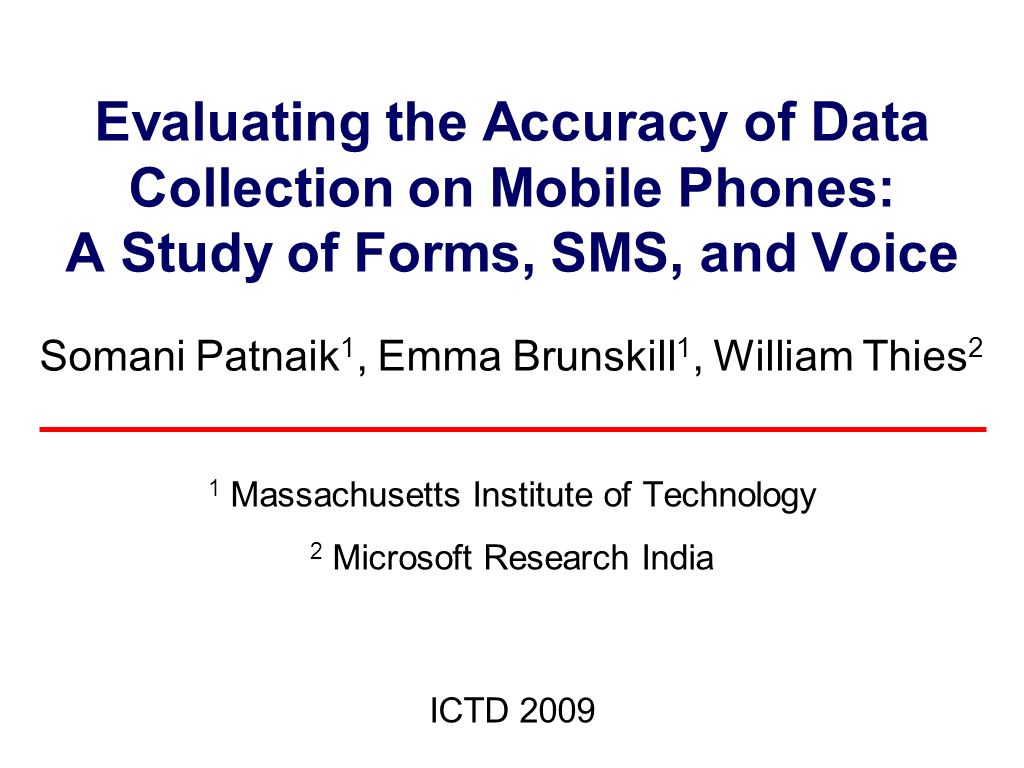 Evaluating the Accuracy of Data Collection on Mobile Phones: A Study of Forms, SMS, and Voice Somani Patnaik 1, Emma Brunskill 1, William Thies 2 1 Massachusetts Institute of Technology 2 Microsoft Research India ICTD 2009