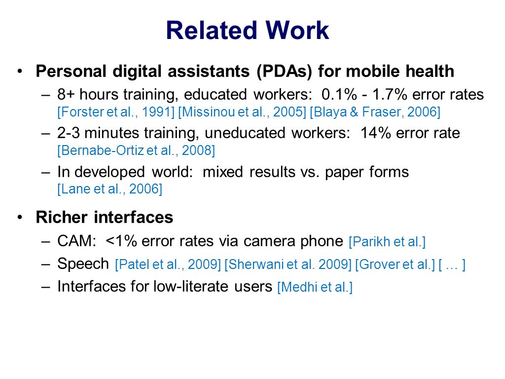 Related Work Personal digital assistants (PDAs) for mobile health –8+ hours training, educated workers: 0.1% - 1.7% error rates [Forster et al., 1991] [Missinou et al., 2005] [Blaya & Fraser, 2006] –2-3 minutes training, uneducated workers: 14% error rate [Bernabe-Ortiz et al., 2008] –In developed world: mixed results vs.