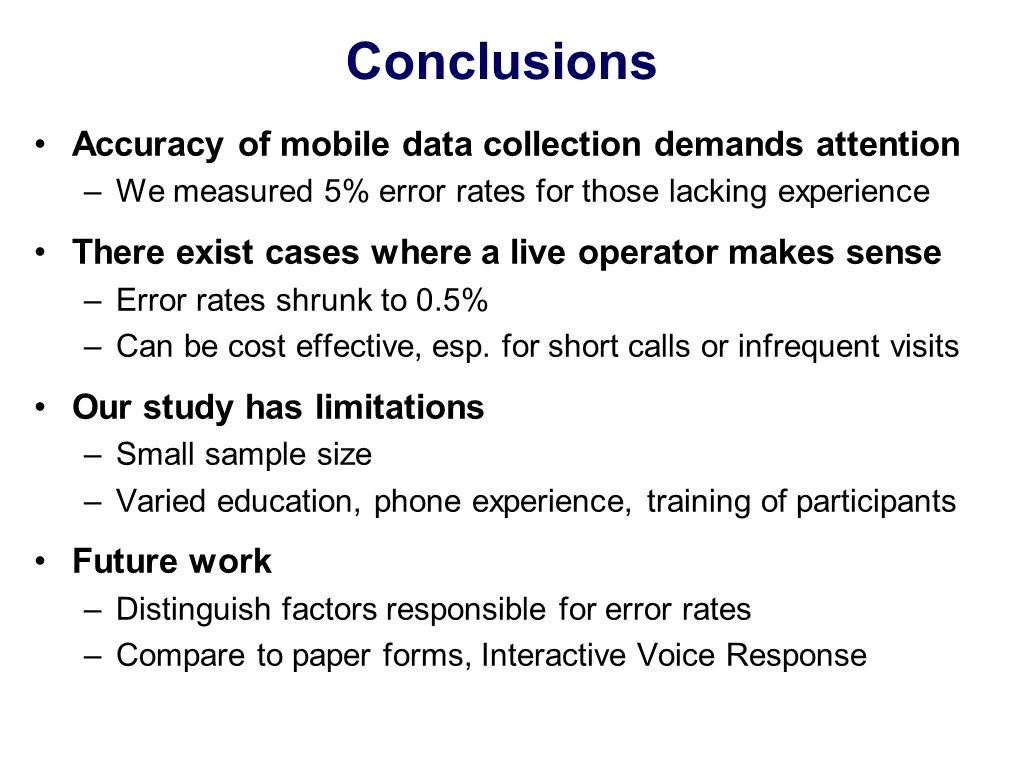 Conclusions Accuracy of mobile data collection demands attention –We measured 5% error rates for those lacking experience There exist cases where a live operator makes sense –Error rates shrunk to 0.5% –Can be cost effective, esp.