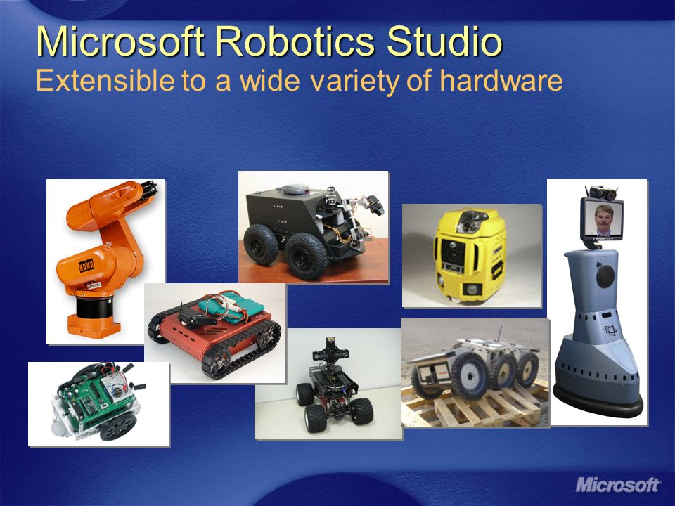 Microsoft Robotics Studio Microsoft Robotics Studio Extensible to a wide variety of hardware