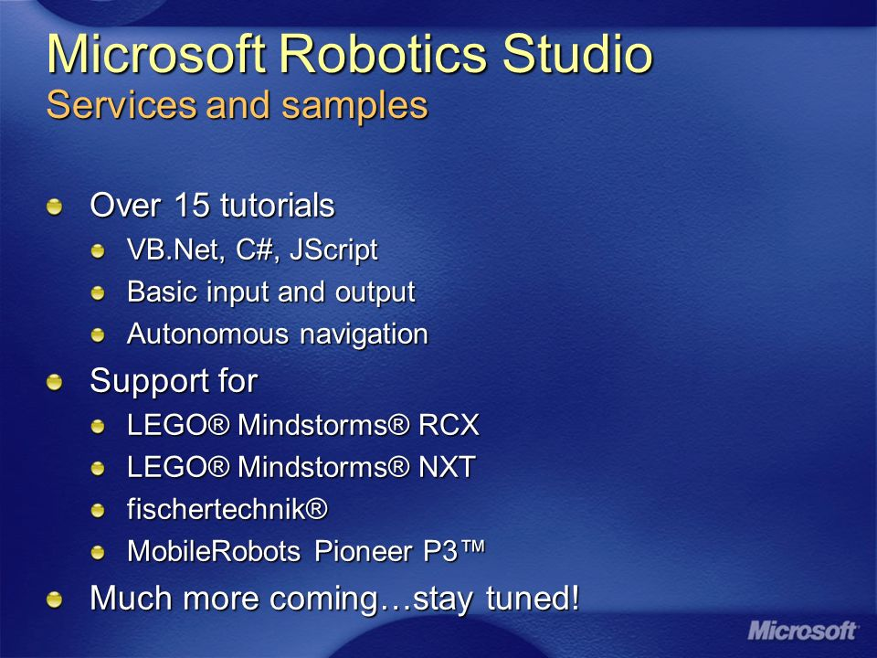 Microsoft Robotics Studio Services and samples Over 15 tutorials VB.Net, C#, JScript Basic input and output Autonomous navigation Support for LEGO® Mindstorms® RCX LEGO® Mindstorms® NXT fischertechnik® MobileRobots Pioneer P3 Much more coming…stay tuned!