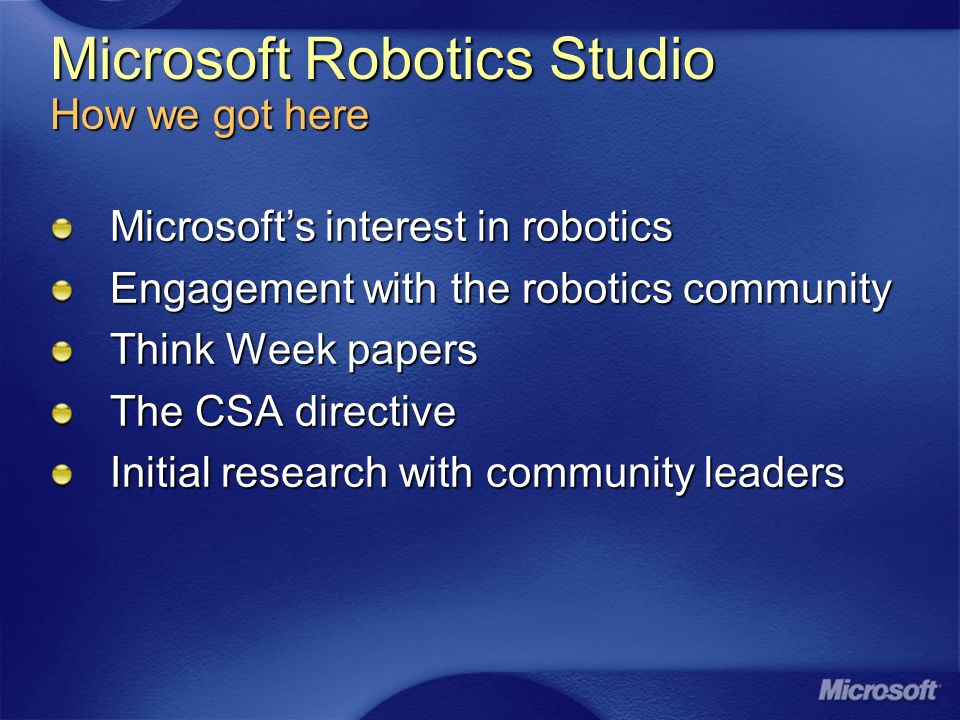 Microsoft Robotics Studio How we got here Microsofts interest in robotics Engagement with the robotics community Think Week papers The CSA directive Initial research with community leaders