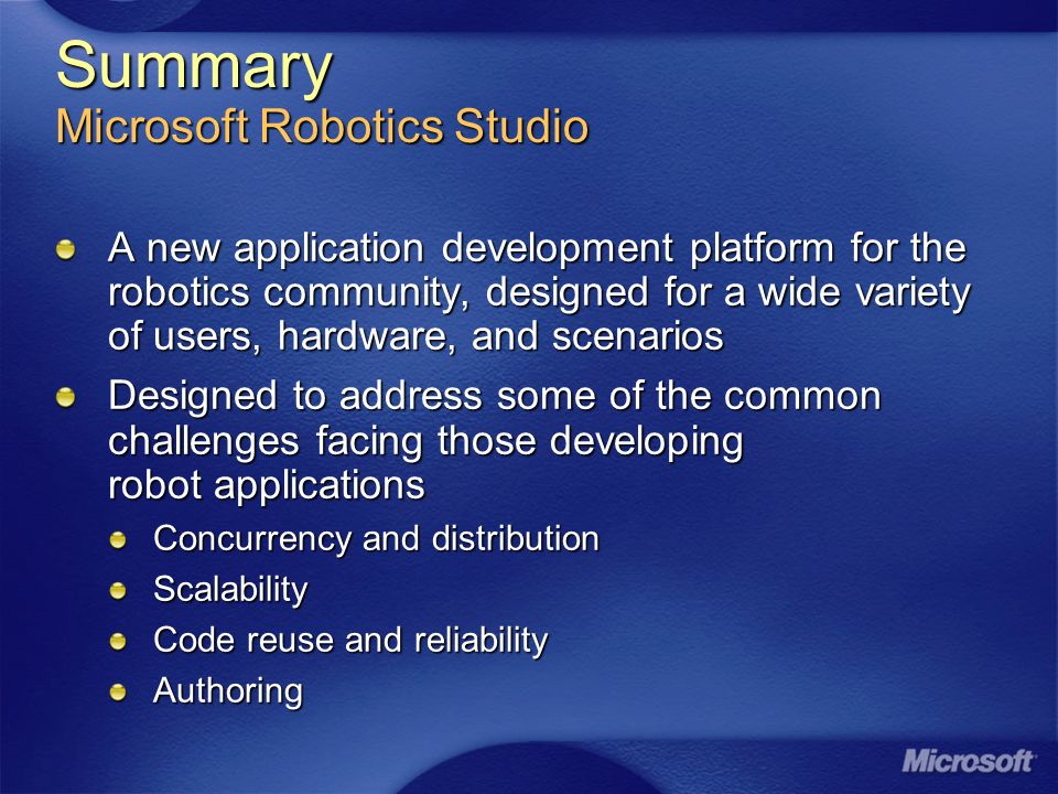 Summary Microsoft Robotics Studio A new application development platform for the robotics community, designed for a wide variety of users, hardware, and scenarios Designed to address some of the common challenges facing those developing robot applications Concurrency and distribution Scalability Code reuse and reliability Authoring