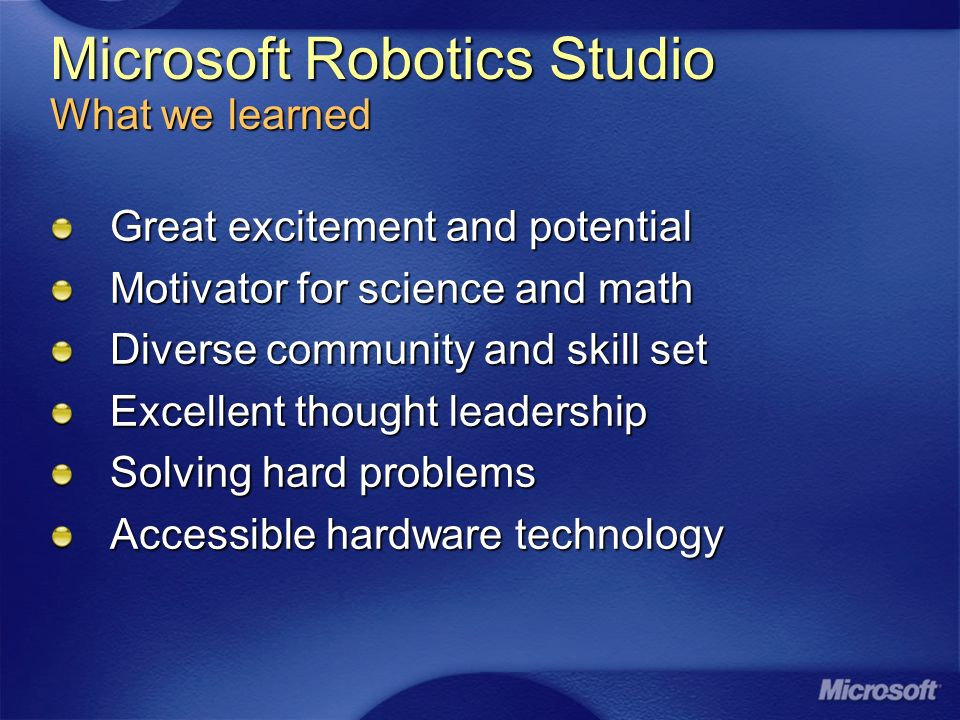 Microsoft Robotics Studio What we learned Great excitement and potential Motivator for science and math Diverse community and skill set Excellent thought leadership Solving hard problems Accessible hardware technology