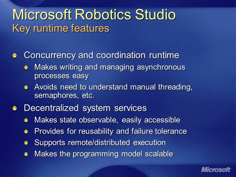 Microsoft Robotics Studio Key runtime features Concurrency and coordination runtime Makes writing and managing asynchronous processes easy Avoids need to understand manual threading, semaphores, etc.