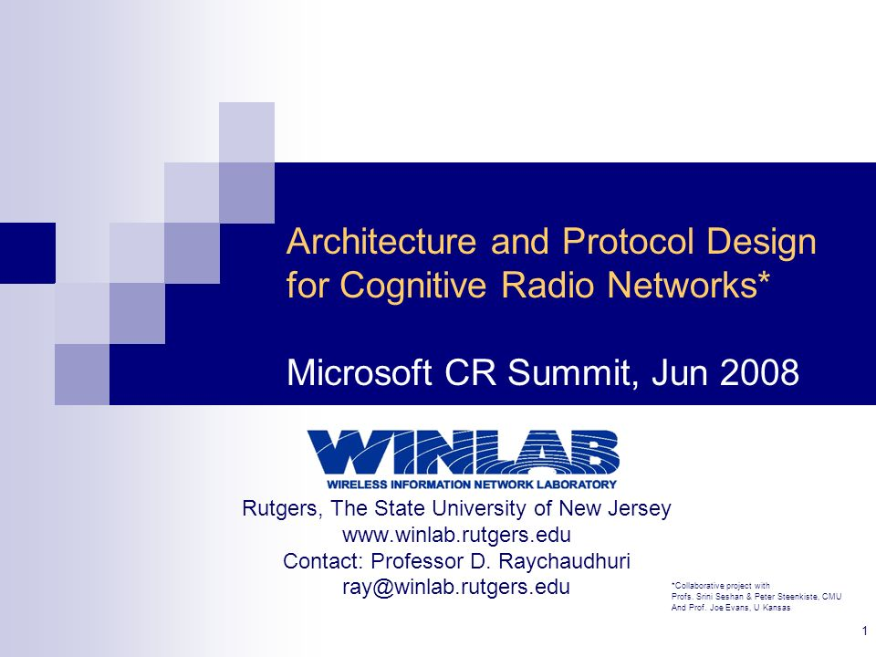 1 Architecture and Protocol Design for Cognitive Radio Networks* Microsoft CR Summit, Jun 2008 Rutgers, The State University of New Jersey www.winlab.rutgers.edu Contact: Professor D.