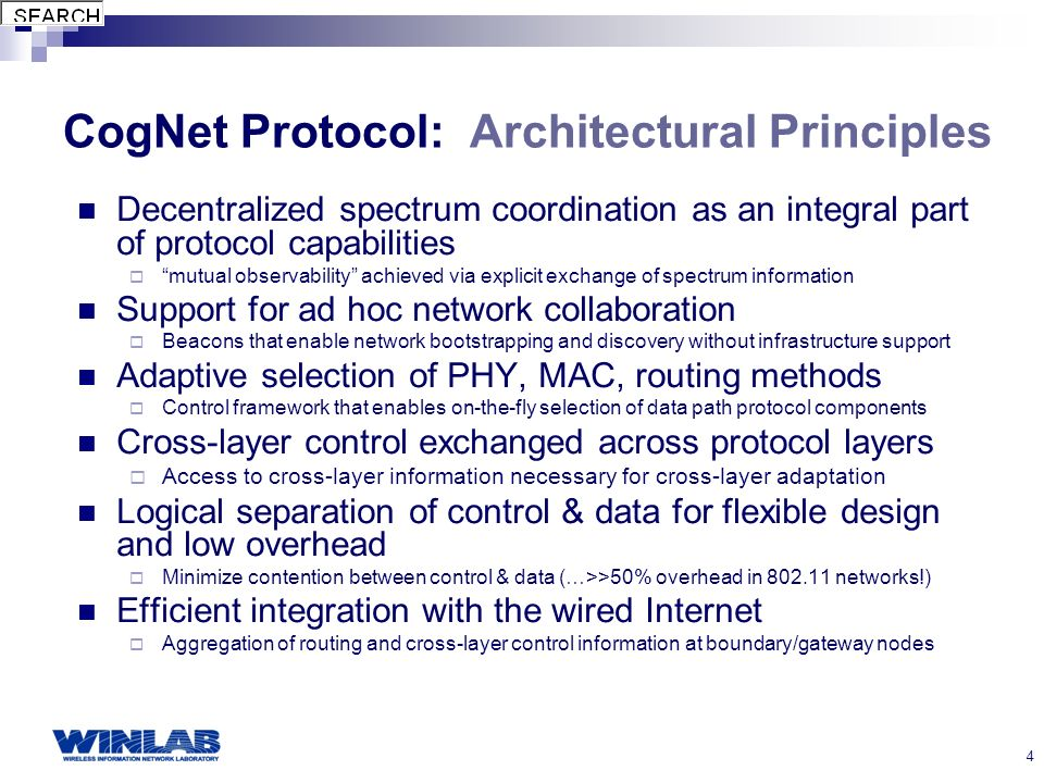 4 CogNet Protocol: Architectural Principles Decentralized spectrum coordination as an integral part of protocol capabilities mutual observability achieved via explicit exchange of spectrum information Support for ad hoc network collaboration Beacons that enable network bootstrapping and discovery without infrastructure support Adaptive selection of PHY, MAC, routing methods Control framework that enables on-the-fly selection of data path protocol components Cross-layer control exchanged across protocol layers Access to cross-layer information necessary for cross-layer adaptation Logical separation of control & data for flexible design and low overhead Minimize contention between control & data (…>>50% overhead in 802.11 networks!) Efficient integration with the wired Internet Aggregation of routing and cross-layer control information at boundary/gateway nodes