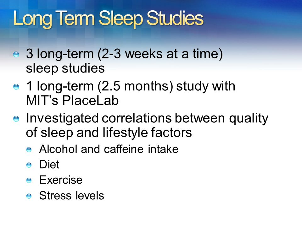 3 long-term (2-3 weeks at a time) sleep studies 1 long-term (2.5 months) study with MITs PlaceLab Investigated correlations between quality of sleep a