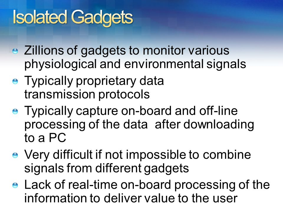 Zillions of gadgets to monitor various physiological and environmental signals Typically proprietary data transmission protocols Typically capture on-