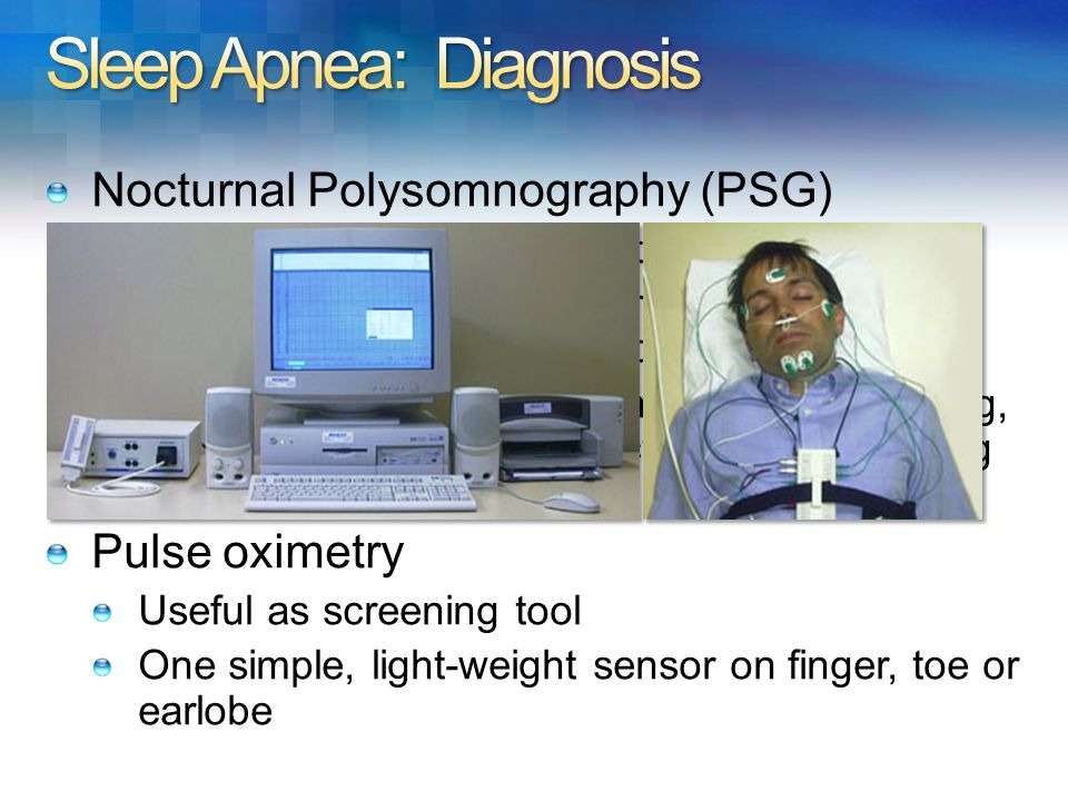 Nocturnal Polysomnography (PSG) In sleep center for 1-2 nights Continuous, simultaneous multi-channel measurements of 8 physiological signals Very exp
