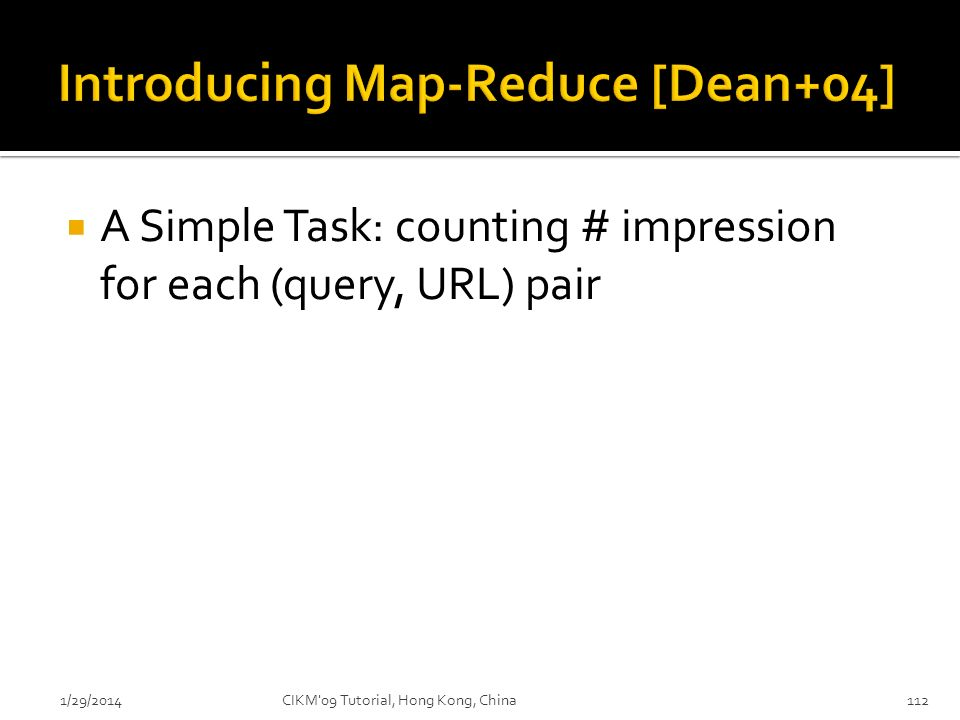A Simple Task: counting # impression for each (query, URL) pair 1/29/2014CIKM'09 Tutorial, Hong Kong, China112