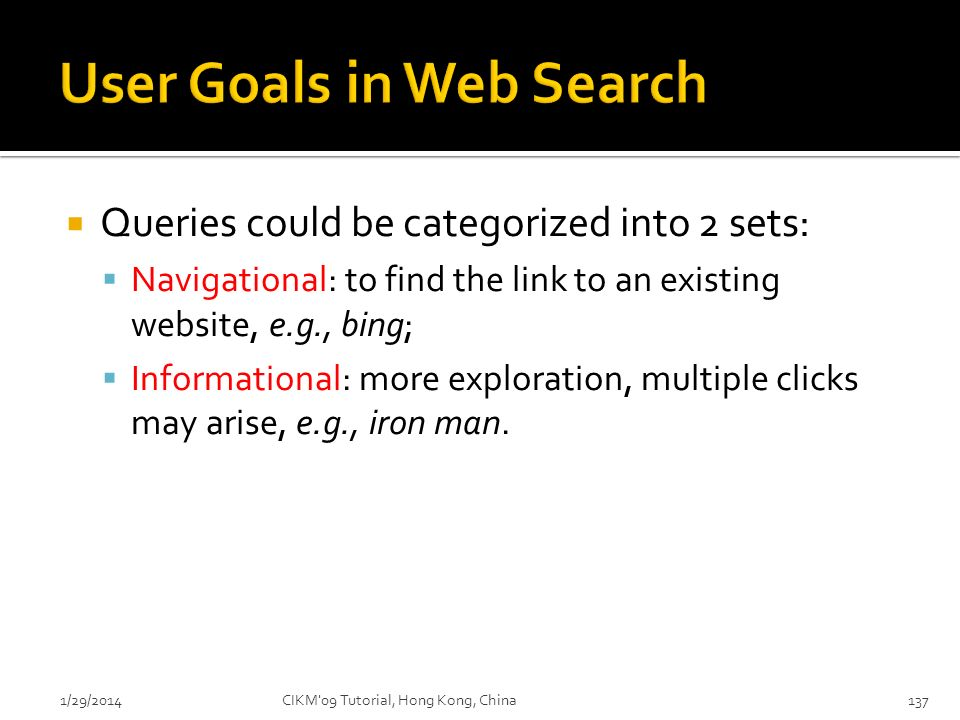 Queries could be categorized into 2 sets: Navigational: to find the link to an existing website, e.g., bing; Informational: more exploration, multiple