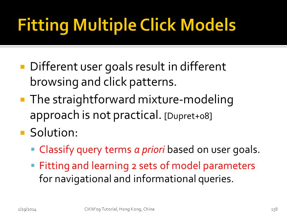 Different user goals result in different browsing and click patterns. The straightforward mixture-modeling approach is not practical. [Dupret+08] Solu