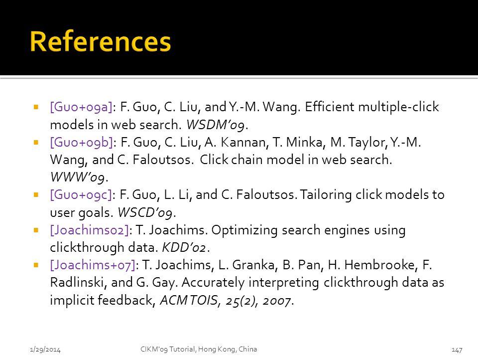 [Guo+09a]: F. Guo, C. Liu, and Y.-M. Wang. Efficient multiple-click models in web search. WSDM09. [Guo+09b]: F. Guo, C. Liu, A. Kannan, T. Minka, M. T