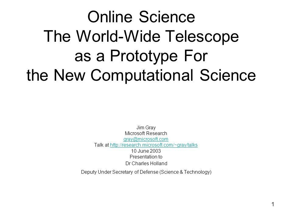 1 Online Science The World-Wide Telescope as a Prototype For the New Computational Science Jim Gray Microsoft Research Talk at   10 June 2003 Presentation to Dr Charles Holland Deputy Under Secretary of Defense (Science & Technology)
