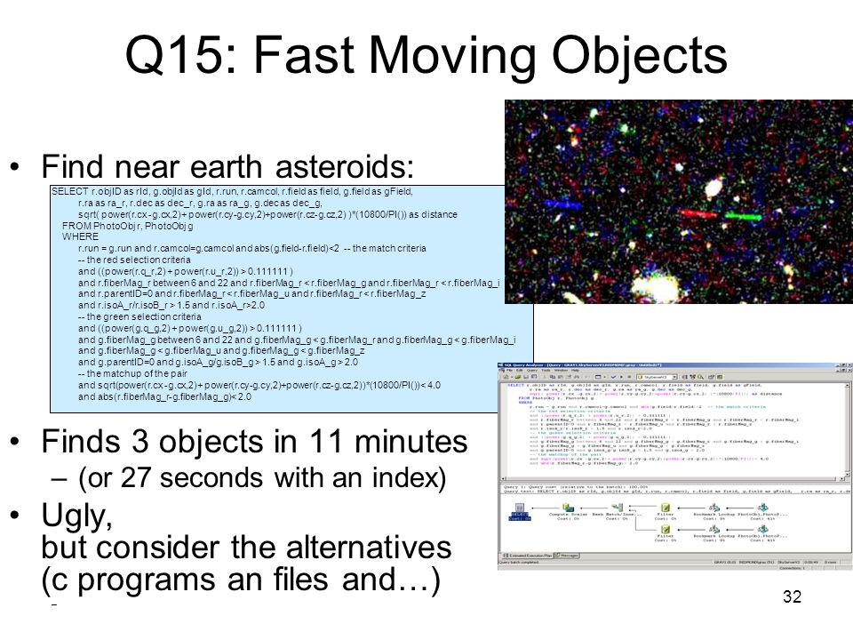 32 Q15: Fast Moving Objects Find near earth asteroids: SELECT r.objID as rId, g.objId as gId, r.run, r.camcol, r.field as field, g.field as gField, r.ra as ra_r, r.dec as dec_r, g.ra as ra_g, g.dec as dec_g, sqrt( power(r.cx -g.cx,2)+ power(r.cy-g.cy,2)+power(r.cz-g.cz,2) )*(10800/PI()) as distance FROM PhotoObj r, PhotoObj g WHERE r.run = g.run and r.camcol=g.camcol and abs(g.field-r.field)<2 -- the match criteria -- the red selection criteria and ((power(r.q_r,2) + power(r.u_r,2)) > ) and r.fiberMag_r between 6 and 22 and r.fiberMag_r < r.fiberMag_g and r.fiberMag_r < r.fiberMag_i and r.parentID=0 and r.fiberMag_r < r.fiberMag_u and r.fiberMag_r < r.fiberMag_z and r.isoA_r/r.isoB_r > 1.5 and r.isoA_r> the green selection criteria and ((power(g.q_g,2) + power(g.u_g,2)) > ) and g.fiberMag_g between 6 and 22 and g.fiberMag_g < g.fiberMag_r and g.fiberMag_g < g.fiberMag_i and g.fiberMag_g < g.fiberMag_u and g.fiberMag_g < g.fiberMag_z and g.parentID=0 and g.isoA_g/g.isoB_g > 1.5 and g.isoA_g > the matchup of the pair and sqrt(power(r.cx -g.cx,2)+ power(r.cy-g.cy,2)+power(r.cz-g.cz,2))*(10800/PI())< 4.0 and abs(r.fiberMag_r-g.fiberMag_g)< 2.0 Finds 3 objects in 11 minutes –(or 27 seconds with an index) Ugly, but consider the alternatives (c programs an files and…) –