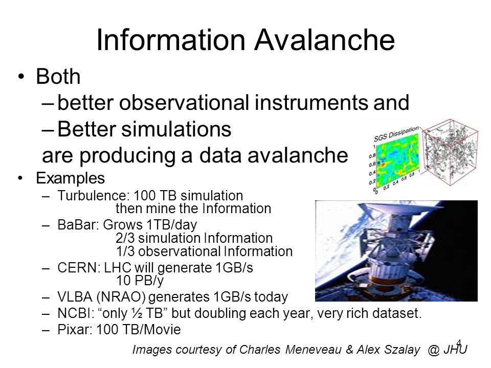 4 Information Avalanche Both –better observational instruments and –Better simulations are producing a data avalanche Examples –Turbulence: 100 TB simulation then mine the Information –BaBar: Grows 1TB/day 2/3 simulation Information 1/3 observational Information –CERN: LHC will generate 1GB/s 10 PB/y –VLBA (NRAO) generates 1GB/s today –NCBI: only ½ TB but doubling each year, very rich dataset.