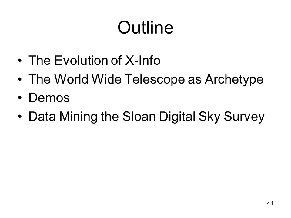 41 Outline The Evolution of X-Info The World Wide Telescope as Archetype Demos Data Mining the Sloan Digital Sky Survey