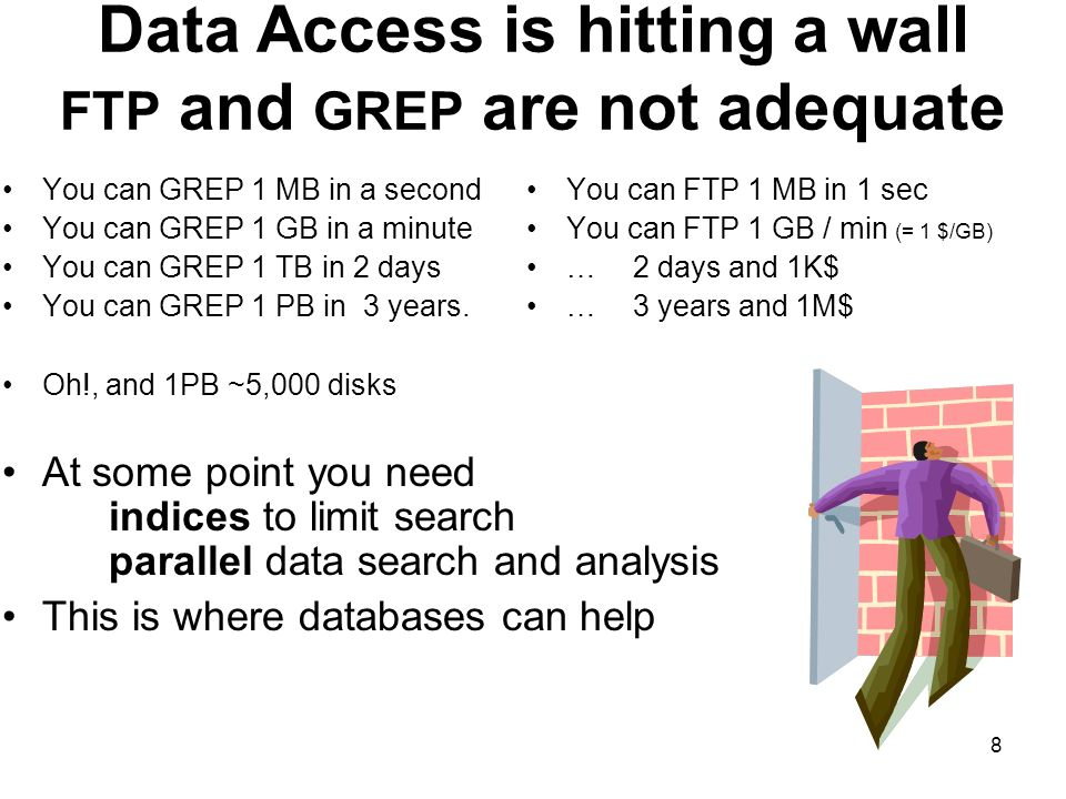 8 Data Access is hitting a wall FTP and GREP are not adequate You can GREP 1 MB in a second You can GREP 1 GB in a minute You can GREP 1 TB in 2 days You can GREP 1 PB in 3 years.