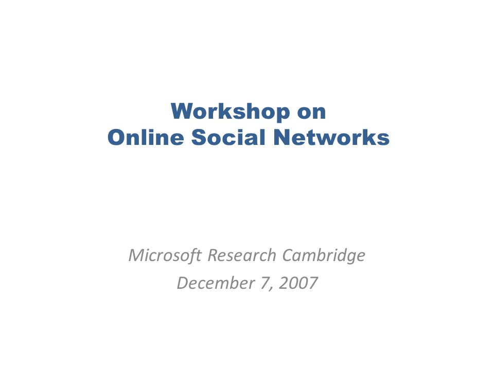 Workshop on Online Social Networks Microsoft Research Cambridge December 7, 2007