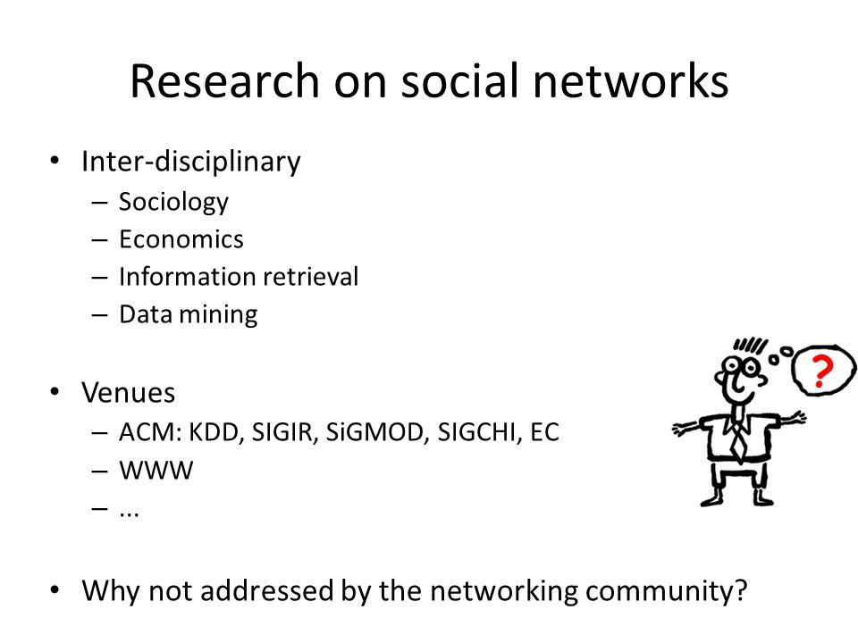 Research on social networks Inter-disciplinary – Sociology – Economics – Information retrieval – Data mining Venues – ACM: KDD, SIGIR, SiGMOD, SIGCHI,