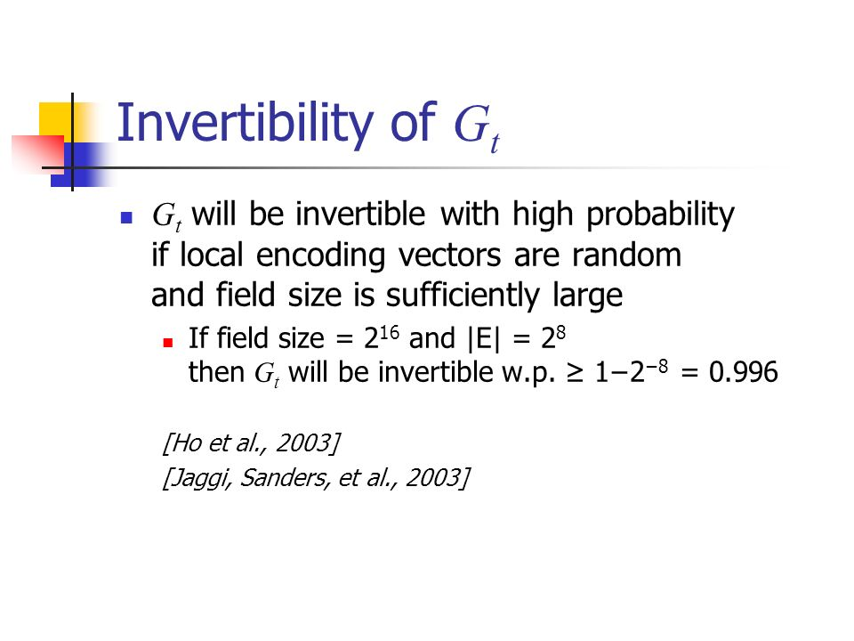 Invertibility of G t G t will be invertible with high probability if local encoding vectors are random and field size is sufficiently large If field size = 2 16 and |E| = 2 8 then G t will be invertible w.p.