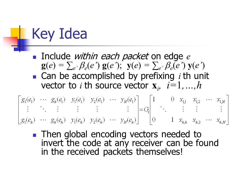 Key Idea Include within each packet on edge e g(e) = e e (e) g(e); y(e) = e e (e) y(e) Can be accomplished by prefixing i th unit vector to i th source vector x i, i=1,…,h Then global encoding vectors needed to invert the code at any receiver can be found in the received packets themselves!
